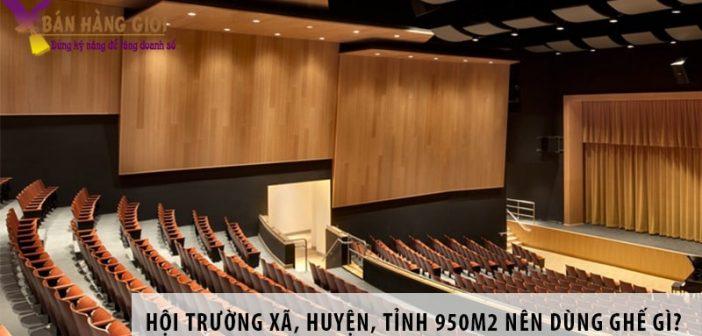 Thiết kế hội trường xã, huyện, tỉnh 950m2 nên dùng ghế gì?